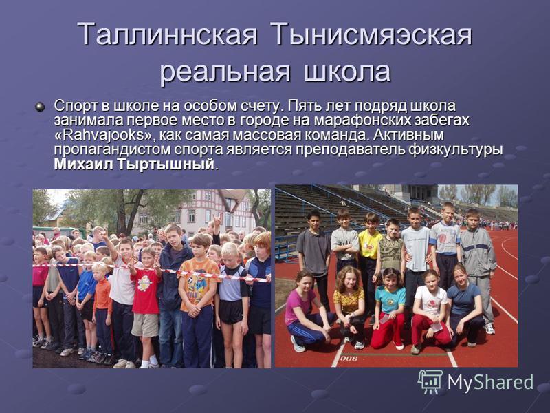 Таллиннская Тынисмяэская реальная школа Спорт в школе на особом счету. Пять лет подряд школа занимала первое место в городе на марафонских забегах «Rahvajooks», как самая массовая команда. Активным пропагандистом спорта является преподаватель физкуль