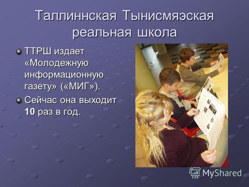Таллиннская Тынисмяэская реальная школа ТТРШ издает «Молодежную информационную газету» («МИГ»). Сейчас она выходит 10 раз в год.