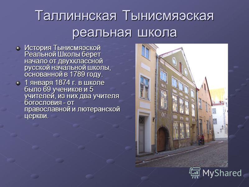 История Тынисмяэской Реальной Школы берет начало от двухклассной русской начальной школы, основанной в 1789 году. 1 января 1874 г. в школе было 69 учеников и 5 учителей, из них два учителя богословия - от православной и лютеранской церкви.