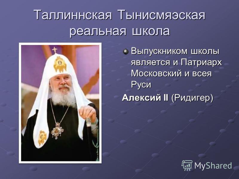 Таллиннская Тынисмяэская реальная школа Выпускником школы является и Патриарх Московский и всея Руси Алексий II (Ридигер)