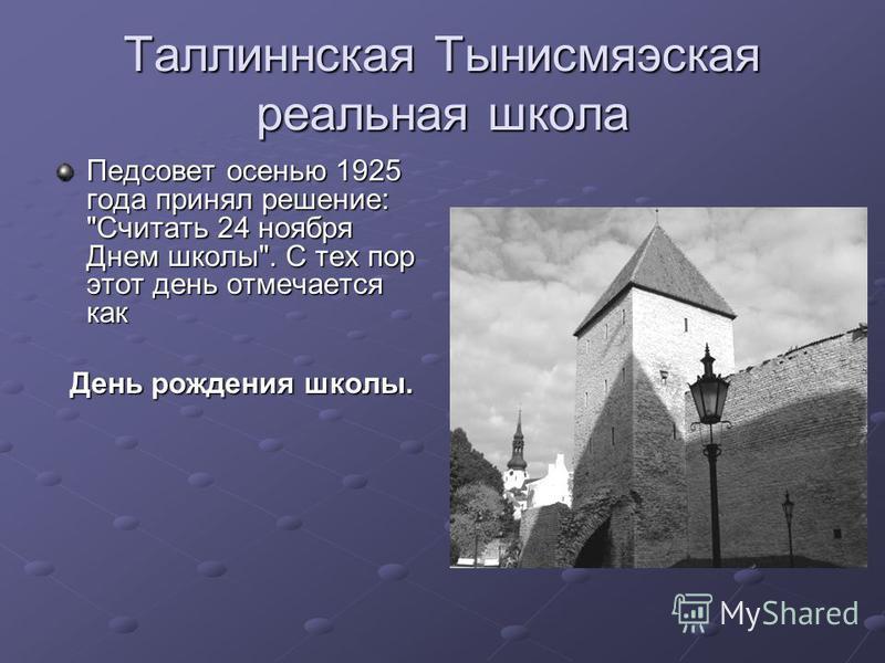 Таллиннская Тынисмяэская реальная школа Педсовет осенью 1925 года принял решение: Считать 24 ноября Днем школы. С тех пор этот день отмечается как День рождения школы. День рождения школы.