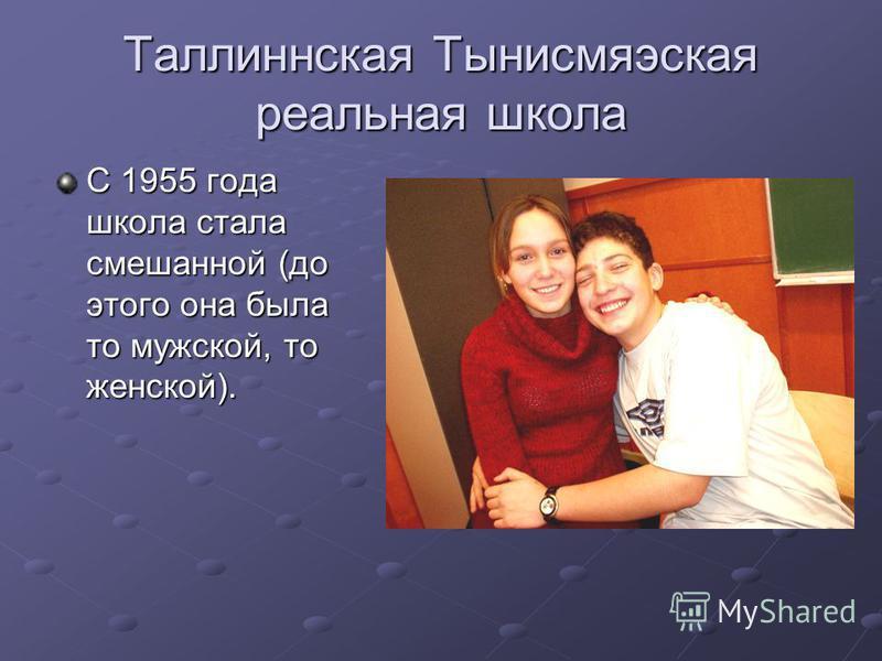 Таллиннская Тынисмяэская реальная школа С 1955 года школа стала смешанной (до этого она была то мужской, то женской).