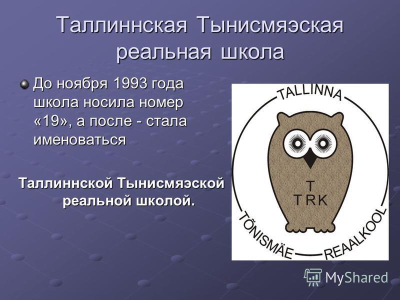 Таллиннская Тынисмяэская реальная школа До ноября 1993 года школа носила номер «19», а после - стала именоваться Таллиннской Тынисмяэской реальной школой.