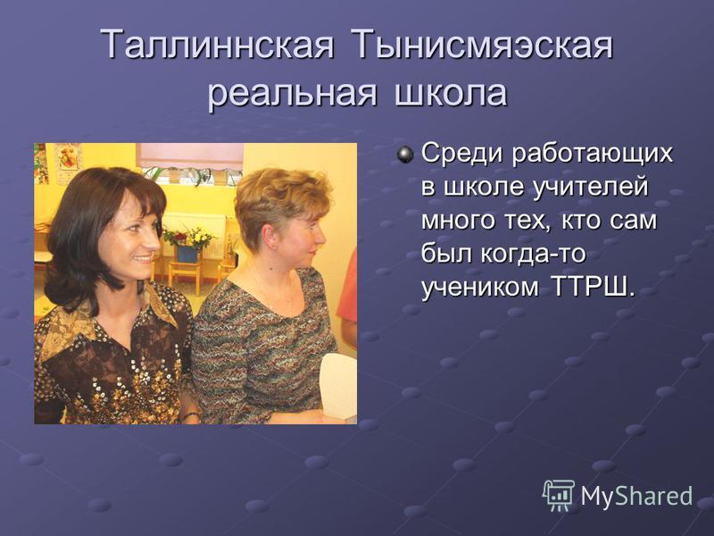 Таллиннская Тынисмяэская реальная школа Среди работающих в школе учителей много тех, кто сам был когда-то учеником ТТРШ.