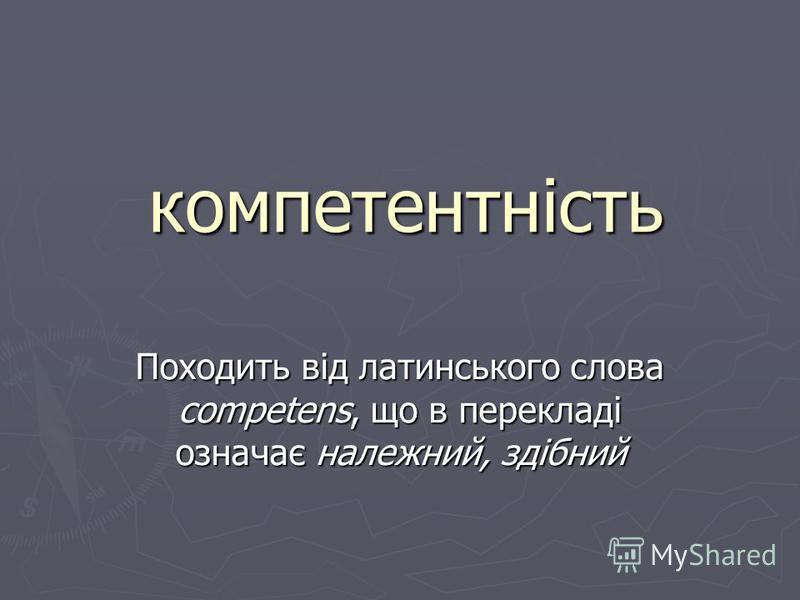 компетентність Походить від латинського слова competens, що в перекладі означає належний, здібний
