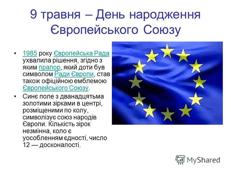 9 травня – День народження Європейського Союзу 1985 року Європейська Рада ухвалила рішення, згідно з яким прапор, який доти був символом Ради Європи, став також офіційною емблемою Європейського Союзу.1985Європейська РадапрапорРади Європи Європейськог