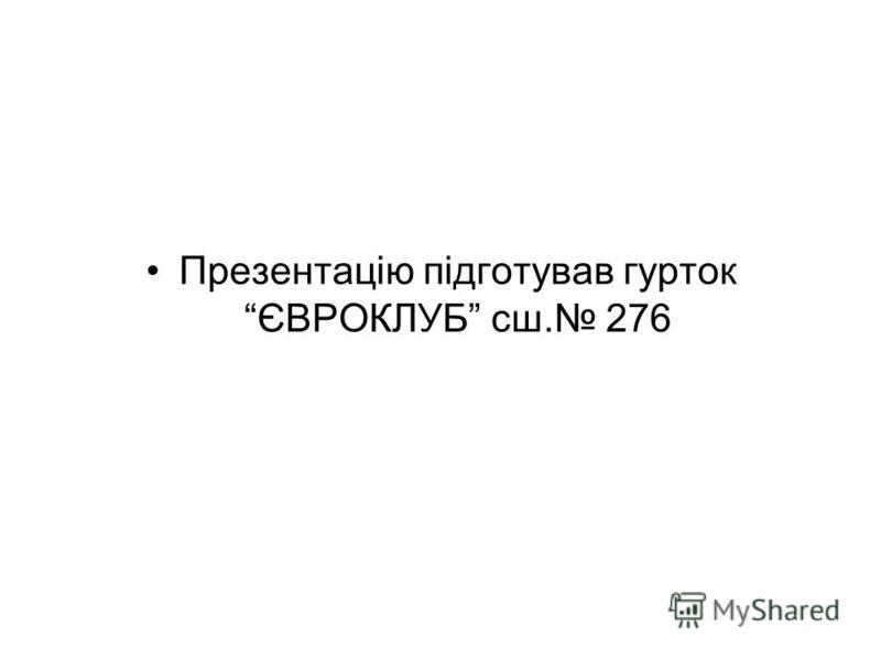 Презентацію підготував гурток ЄВРОКЛУБ сш. 276