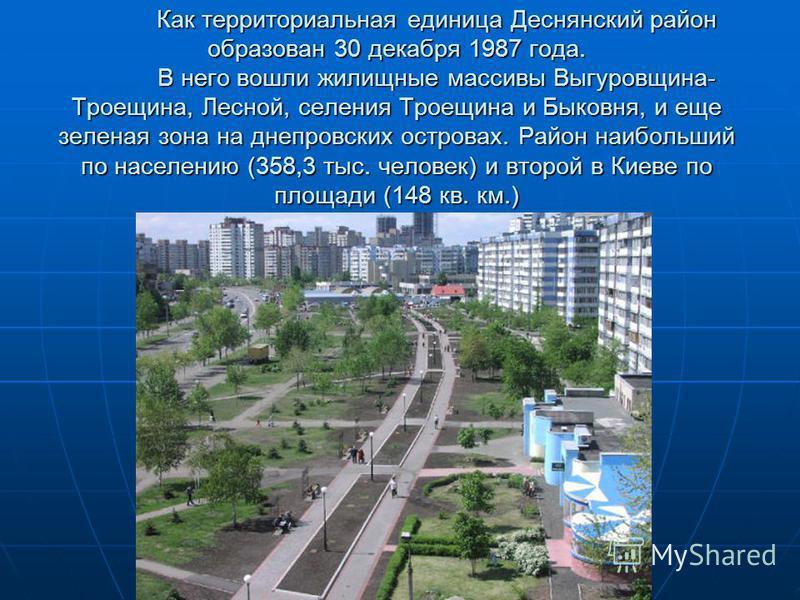 Как территориальная единица Деснянский район образован 30 декабря 1987 года. В него вошли жилищные массивы Выгуровщина- Троещина, Лесной, селения Троещина и Быковня, и еще зеленая зона на днепровских островах. Район наибольший по населению (358,3 тыс