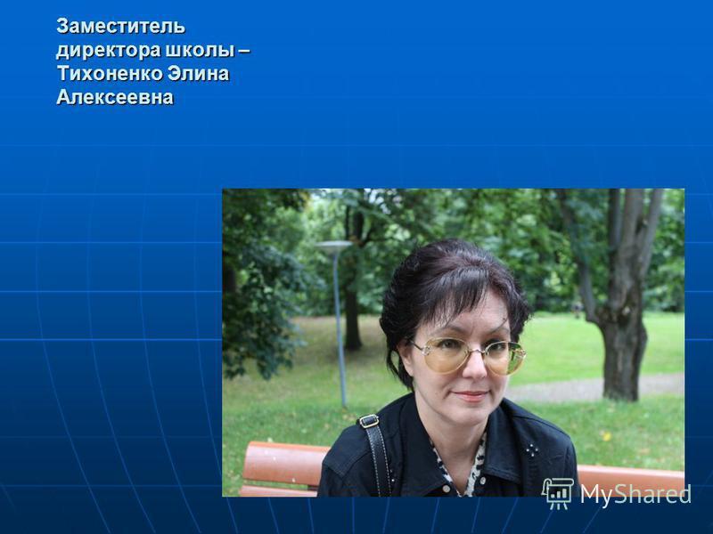 Заместитель директора школы – Тихоненко Элина Алексеевна