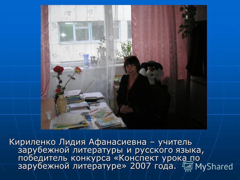 Кириленко Лидия Афанасиевна – учитель зарубежной литературы и русского языка, победитель конкурса «Конспект урока по зарубежной литературе» 2007 года.