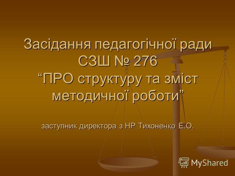 Засідання педагогічної ради СЗШ 276 ПРО структуру та зміст методичної роботи заступник директора з НР Тихоненко Е.О.
