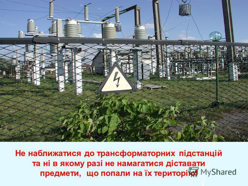 Не наближатися до трансформаторних підстанцій та ні в якому разі не намагатися діставати предмети, що попали на їх територію!