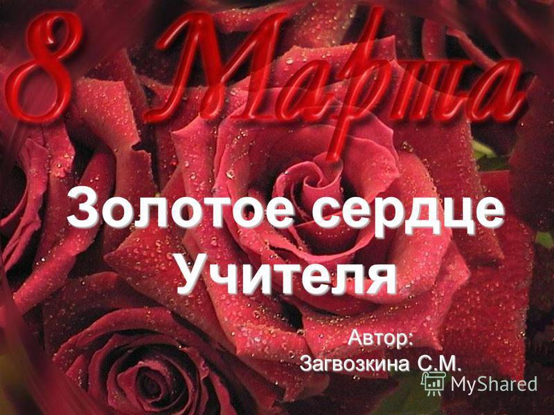 Золотое сердце Учителя Автор: Загвозкина С.М.