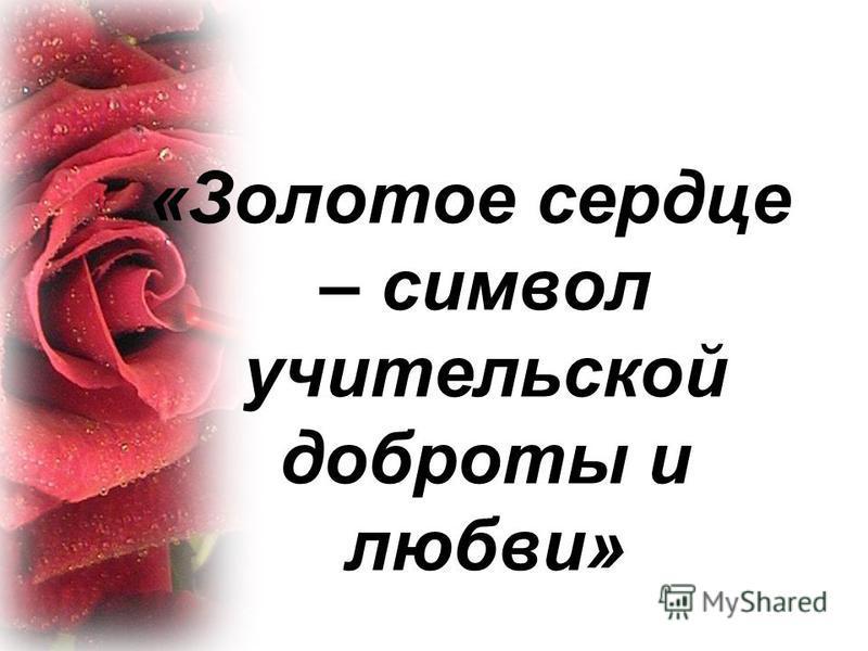 «Золотое сердце – символ учительской доброты и любви»