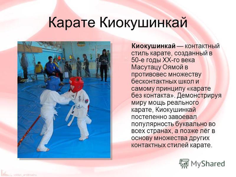 Карате Киокушинкай Киокушинкай контактный стиль карате, созданный в 50-е годы XX-го века Масутацу Оямой в противовес множеству бесконтактных школ и самому принципу «карате без контакта». Демонстрируя миру мощь реального карате, Киокушинкай постепенно