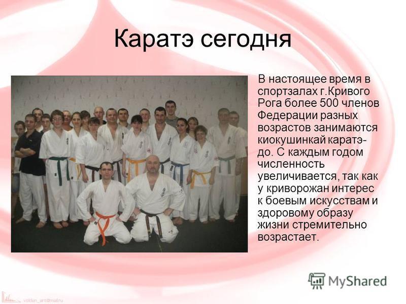 Каратэ сегодня В настоящее время в спортзалах г.Кривого Рога более 500 членов Федерации разных возрастов занимаются киокушинкай каратэ- до. С каждым годом численность увеличивается, так как у криворожан интерес к боевым искусствам и здоровому образу
