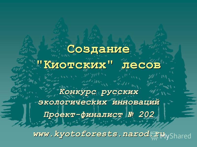 Создание Киотских лесов Конкурс русских экологических инноваций Проект-финалист 202 www.kyotoforests.narod.ru