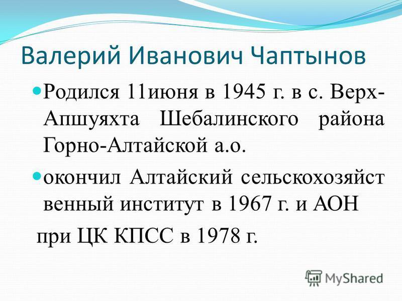 Валерий Иванович Чаптынов Родился 11 июня в 1945 г. в с. Верх- Апшуяхта Шебалинского района Горно-Алтайской а.о. окончил Алтайский сельскохозяйственный институт в 1967 г. и АОН при ЦК КПСС в 1978 г.