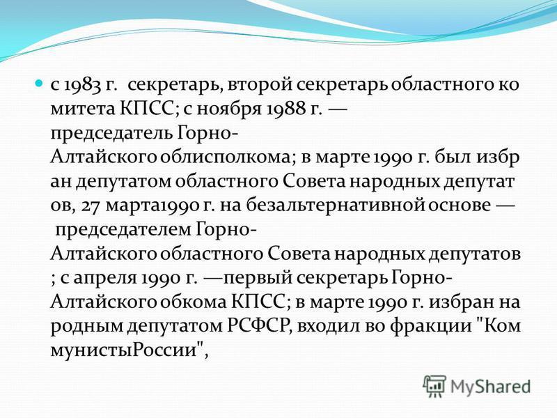 с 1983 г. секретарь, второй секретарь областного комитета КПСС; с ноября 1988 г. председатель Горно- Алтайского облисполкома; в марте 1990 г. был избран депутатом областного Совета народных депутат ов, 27 марта 1990 г. на безальтернативной основе пре