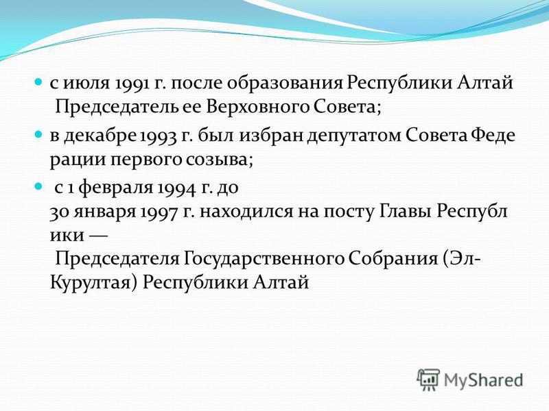 с июля 1991 г. после образования Республики Алтай Председатель ее Верховного Совета; в декабре 1993 г. был избран депутатом Совета Феде рации первого созыва; с 1 февраля 1994 г. до 30 января 1997 г. находился на посту Главы Республ ики Председателя Г