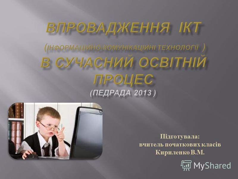 Підготувала : вчитель початкових класів Кириленко В. М.