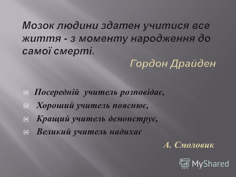 Посередній учитель розповідає, Хороший учитель пояснює, Кращий учитель демонструє, Великий учитель надихає А. Смоловик