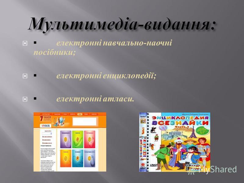 електронні навчально - наочні посібники ; електронні енциклопедії ; електронні атласи.