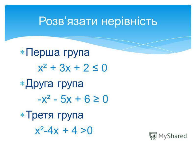 Перша група х² + 3х + 2 0 Друга група -х² - 5х + 6 0 Третя група х²-4х + 4 >0 Розвязати нерівність