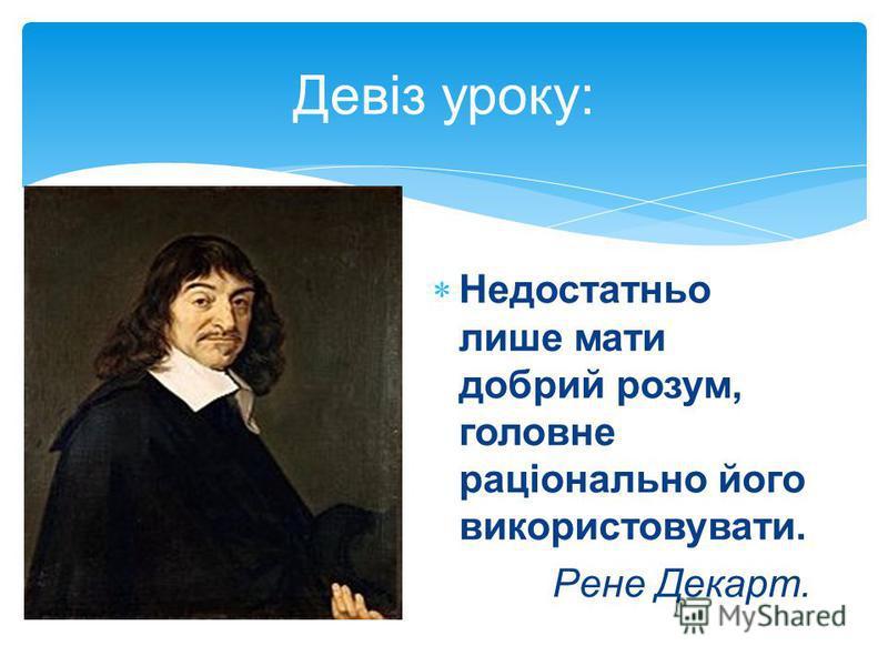 Девіз уроку: Недостатньо лише мати добрий розум, головне раціонально його використовувати. Рене Декарт.