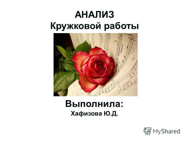 АНАЛИЗ Кружковой работы Выполнила: Хафизова Ю.Д.