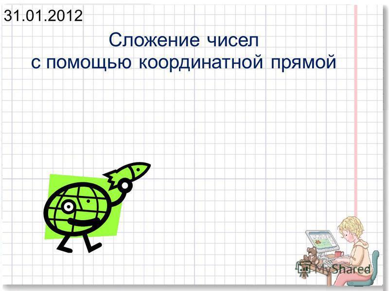 Сложение чисел с помощью координатной прямой 31.01.2012 2