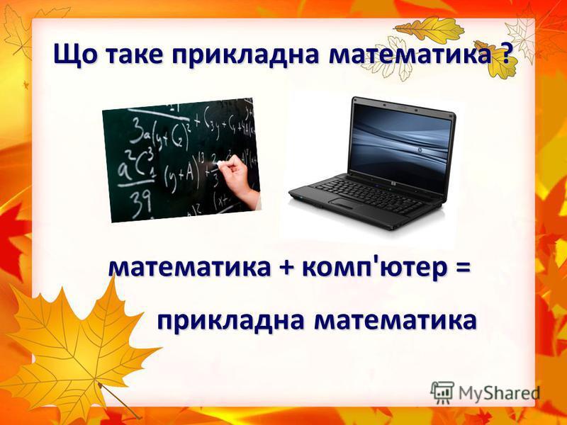 Що таке прикладна математика ? математика + комп'ютер = прикладна математика