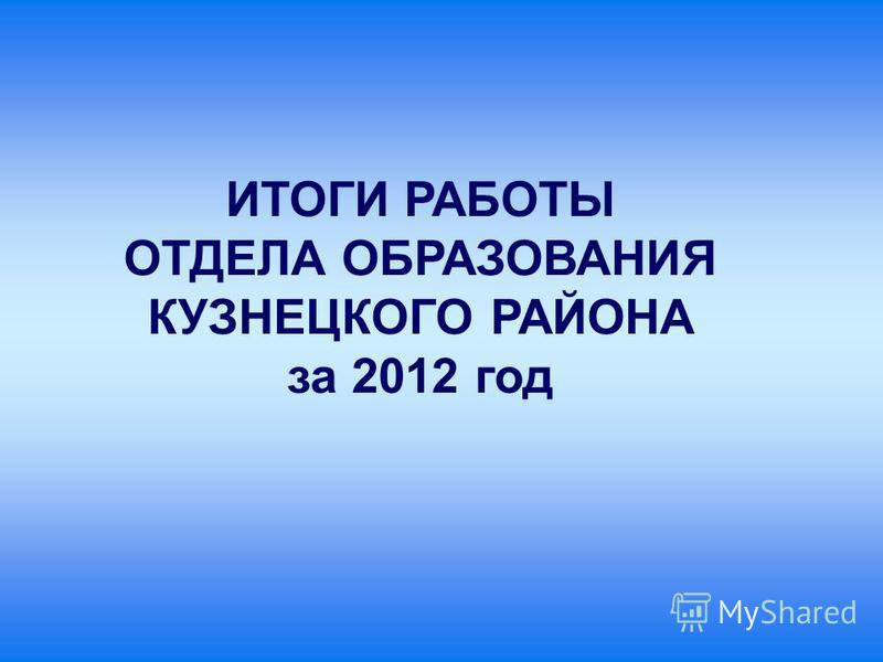 ИТОГИ РАБОТЫ ОТДЕЛА ОБРАЗОВАНИЯ КУЗНЕЦКОГО РАЙОНА за 2012 год
