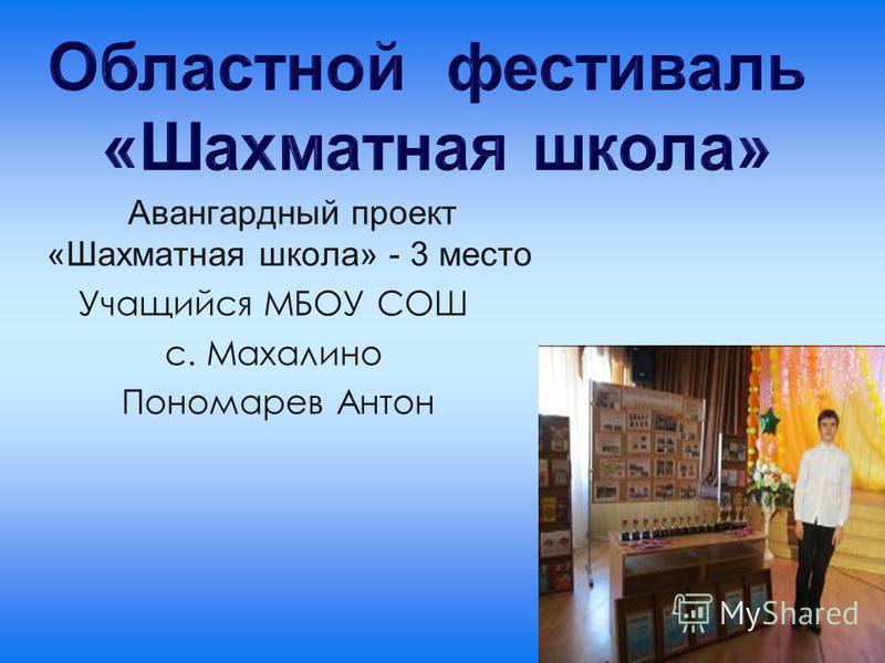 Авангардный проект «Шахматная школа» - 3 место Учащийся МБОУ СОШ с. Махалино Пономарев Антон