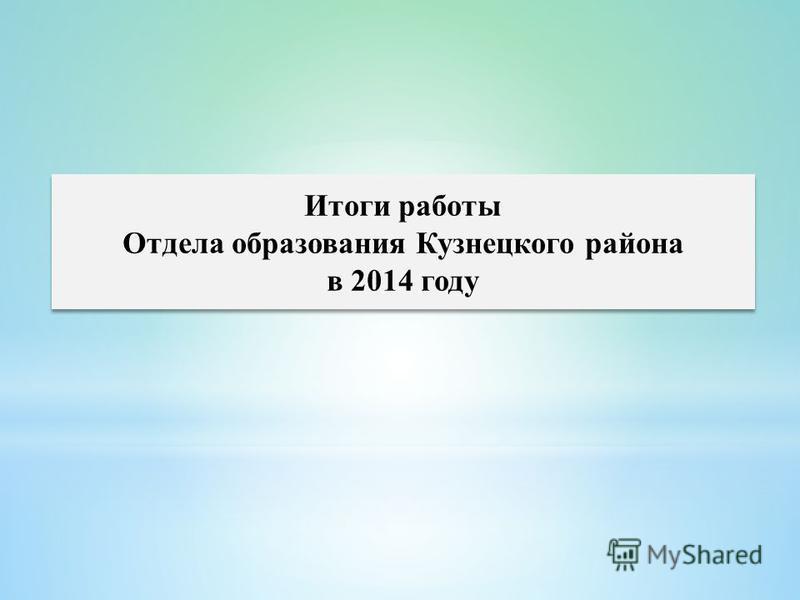 Итоги работы Отдела образования Кузнецкого района в 2014 году Итоги работы Отдела образования Кузнецкого района в 2014 году