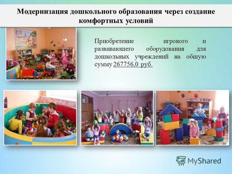 Модернизация дошкольного образования через создание комфортных условий Приобретение игрового и развивающего оборудования для дошкольных учреждений на общую сумму 267756,0 руб.