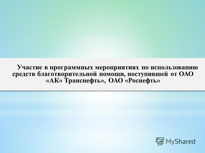 Участие в программных мероприятиях по использованию средств благотворительной помощи, поступившей от ОАО «АК» Транснефть», ОАО «Роснефть»