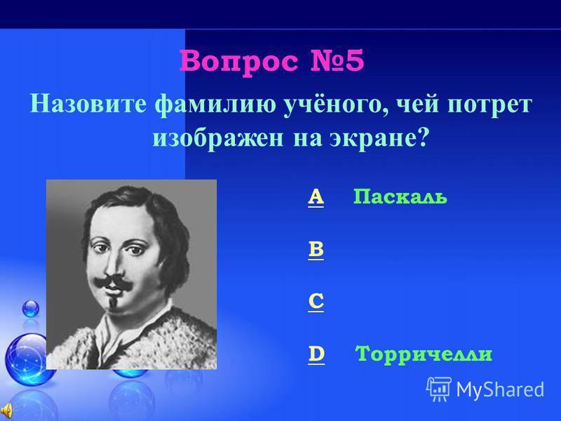 Вопрос 5 Назовите фамилию учёного, чей потрет изображен на экране? A Паскаль B Ньютон C Ампер D Торричелли 50/50