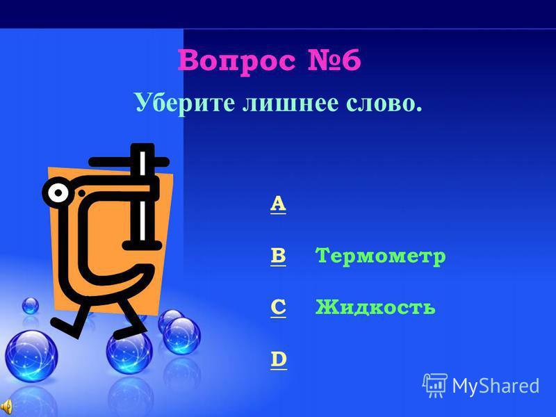 Вопрос 6 Уберите лишнее слово. A Манометр B Термометр C Жидкость D Ареометр 50/50