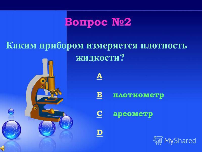 Вопрос 2 Каким прибором измеряется плотность жидкости? A гальванометр B плотномер C ареометр D тахометр 50/50