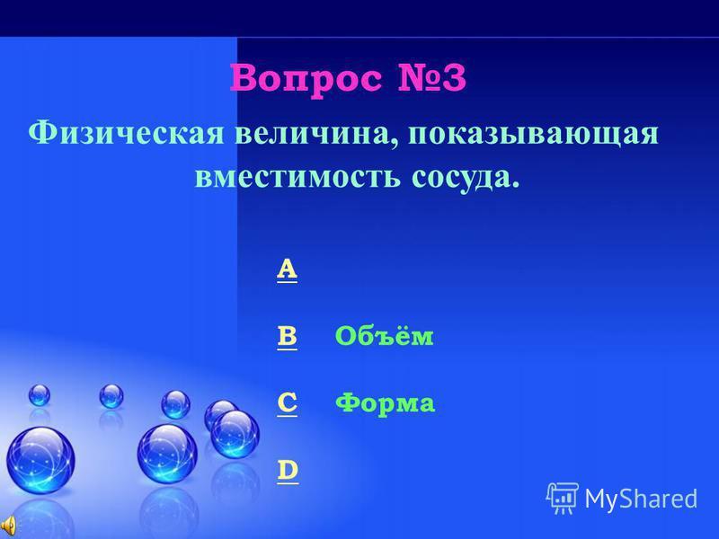 Вопрос 3 Физическая величина, показывающая вместимость сосуда. A Площадь B Объём C Форма D Глубина 50/50
