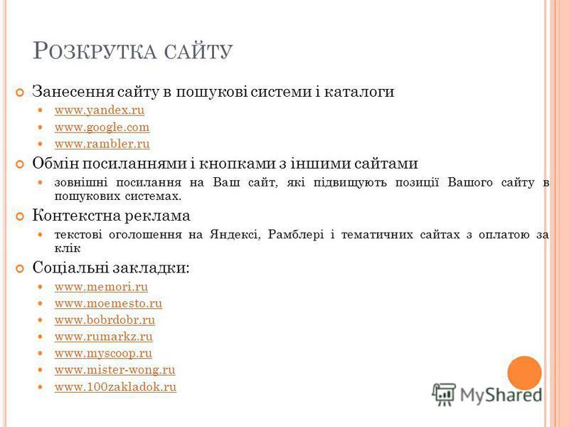 Р ОЗКРУТКА САЙТУ Занесення сайту в пошукові системи і каталоги www.yandex.ru www.google.com www.rambler.ru Обмін посиланнями і кнопками з іншими сайтами зовнішні посилання на Ваш сайт, які підвищують позиції Вашого сайту в пошукових системах. Контекс