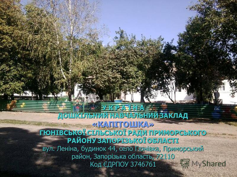 У К Р А Ї Н А ДОШКІЛЬНИЙ НАВЧАЛЬНИЙ ЗАКЛАД «КАПІТОШКА» ГЮНІВСЬКОЇ СІЛЬСЬКОЇ РАДИ ПРИМОРСЬКОГО РАЙОНУ ЗАПОРІЗЬКОЇ ОБЛАСТІ вул. Леніна, будинок 44, село Гюнівка, Приморський район, Запорізька область, 72110 Код ЄДРПОУ 3746761 У К Р А Ї Н А ДОШКІЛЬНИЙ Н