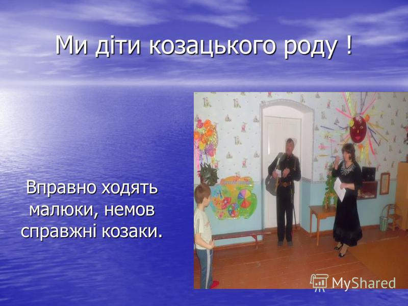 Ми діти козацького роду ! Вправно ходять малюки, немов справжні козаки.