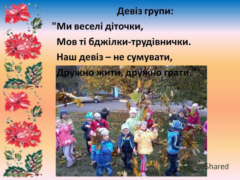 Девіз групи: Ми веселі діточки, Мов ті бджілки-трудівнички. Наш девіз – не сумувати, Дружно жити, дружно грати.
