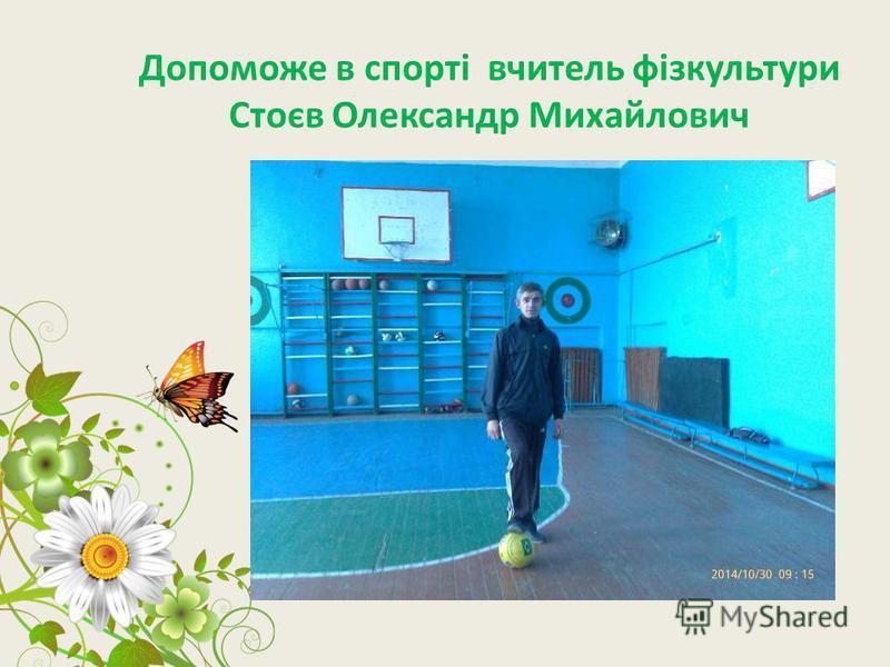 Допоможе в спорті вчитель фізкультури Стоєв Олександр Михайлович