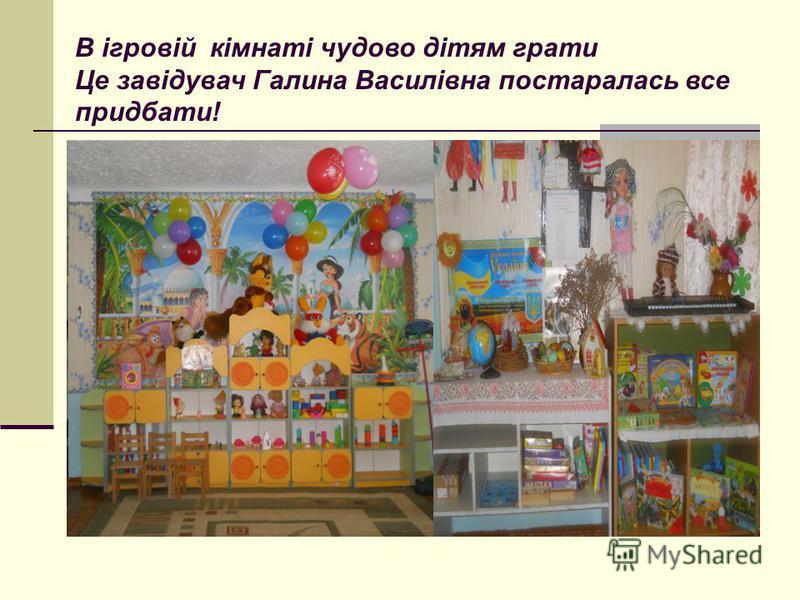 В ігровій кімнаті чудово дітям грати Це завідувач Галина Василівна постаралась все придбати!