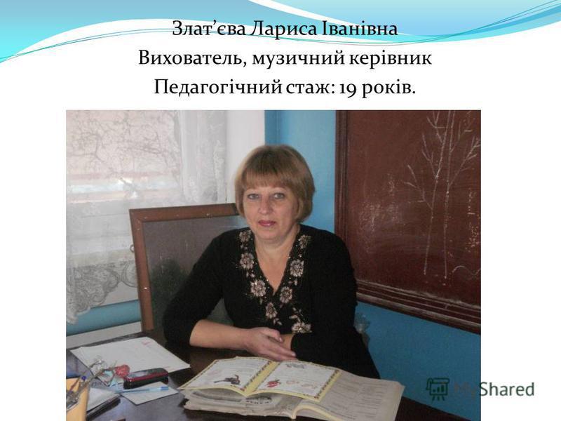 Златєва Лариса Іванівна Вихователь, музичний керівник Педагогічний стаж: 19 років.