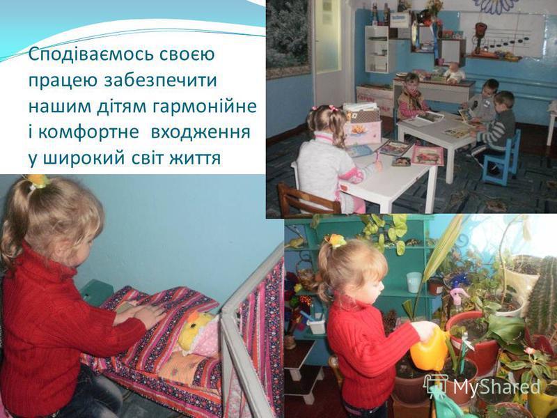 Сподіваємось своєю працею забезпечити нашим дітям гармонійне і комфортне входження у широкий світ життя