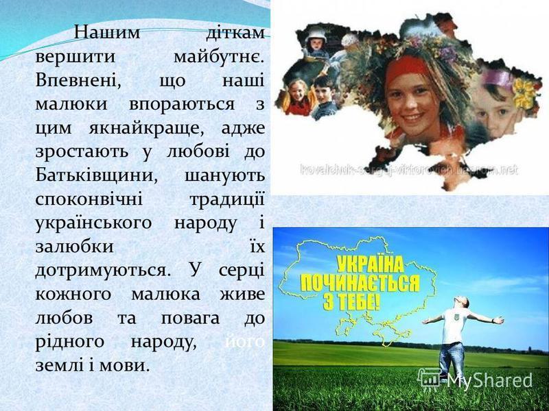 Нашим діткам вершити майбутнє. Впевнені, що наші малюки впораються з цим якнайкраще, адже зростають у любові до Батьківщини, шанують споконвічні традиції українського народу і залюбки їх дотримуються. У серці кожного малюка живе любов та повага до рі